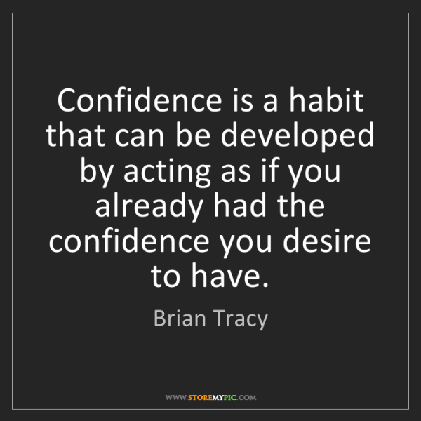 Brian Tracy: Confidence is a habit that can be developed by acting...