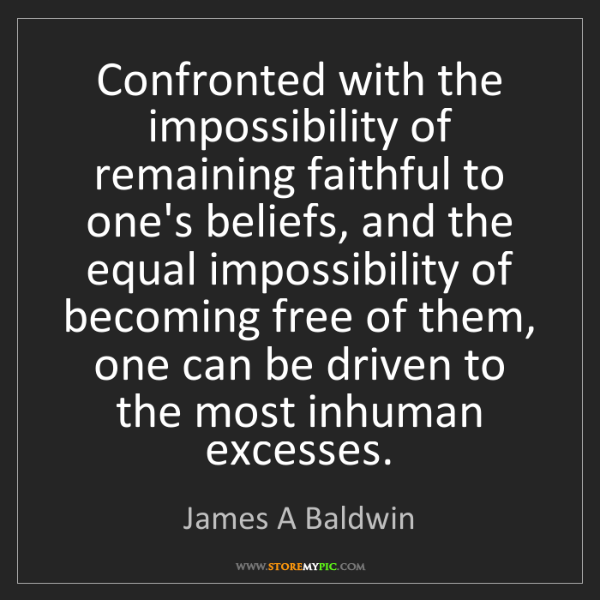 James A Baldwin: Confronted with the impossibility of remaining faithful...