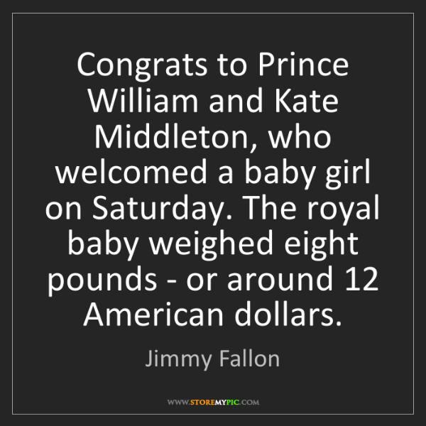 Jimmy Fallon: Congrats to Prince William and Kate Middleton, who welcomed...