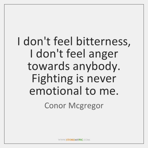 I don't feel bitterness, I don't feel anger towards anybody. Fighting is ...
