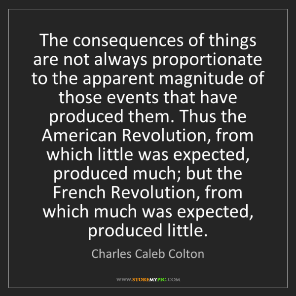 Charles Caleb Colton: The consequences of things are not always proportionate...