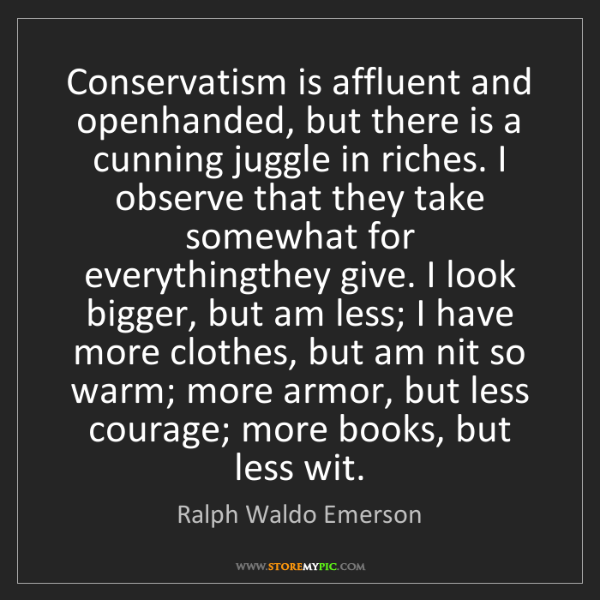 Ralph Waldo Emerson: Conservatism is affluent and openhanded, but there is...