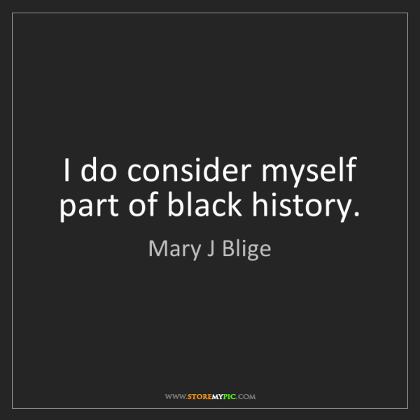 Mary J Blige: I do consider myself part of black history.