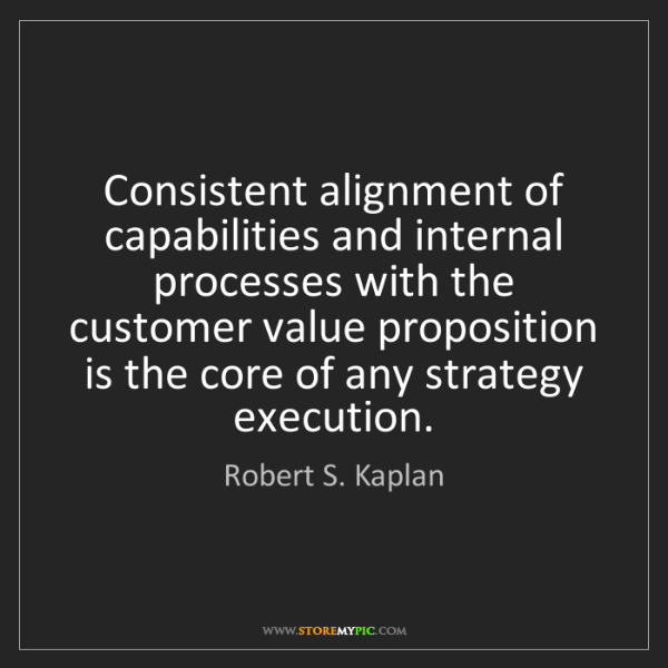Robert S. Kaplan: Consistent alignment of capabilities and internal processes...