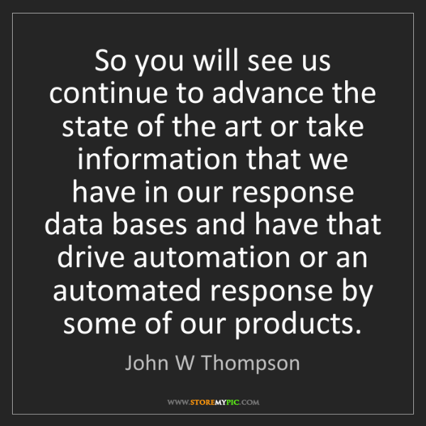 John W Thompson: So you will see us continue to advance the state of the...