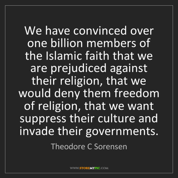 Theodore C Sorensen: We have convinced over one billion members of the Islamic...