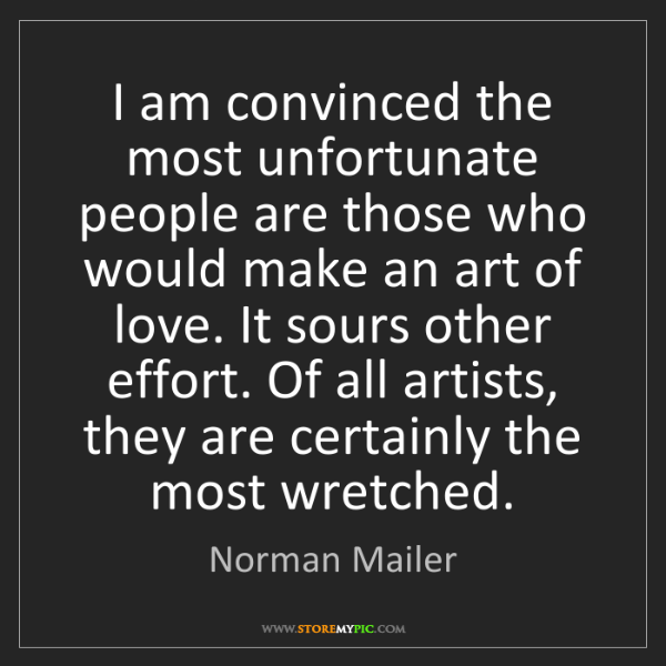 Norman Mailer: I am convinced the most unfortunate people are those...
