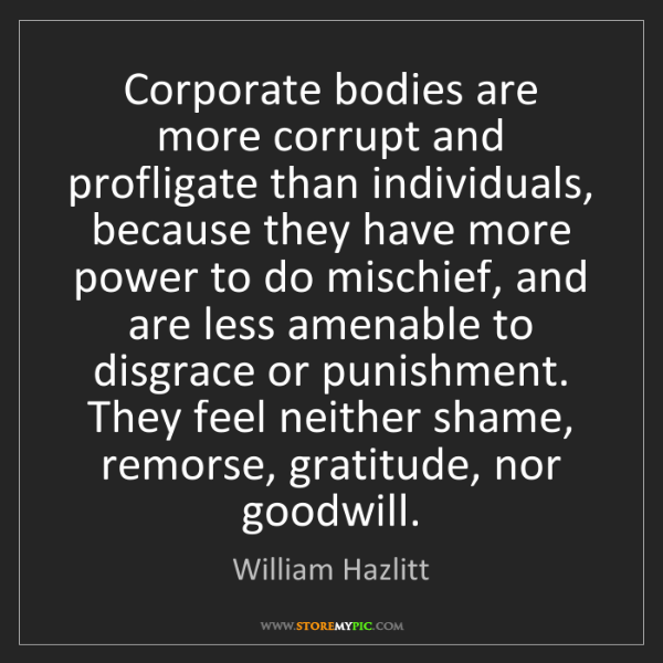 William Hazlitt: Corporate bodies are more corrupt and profligate than...
