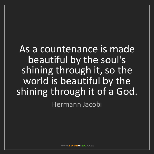 Hermann Jacobi: As a countenance is made beautiful by the soul's shining...
