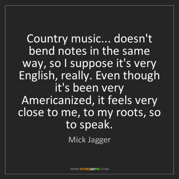 Mick Jagger: Country music... doesn't bend notes in the same way,...
