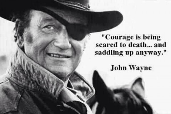 Courage is being scared to death and sadding up anyway john wayne