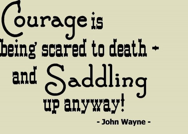 Courage is being scared to death and saddling up anyway 001