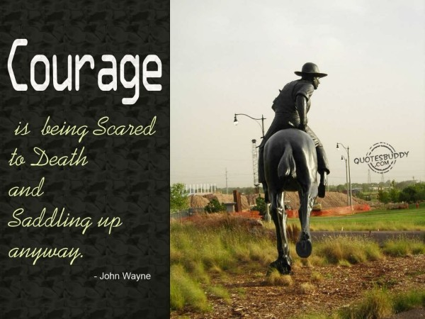 Courage is being scared to death and saddling up anyway 002