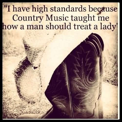 I have high standards because country music taught me how a man should treat a lady
