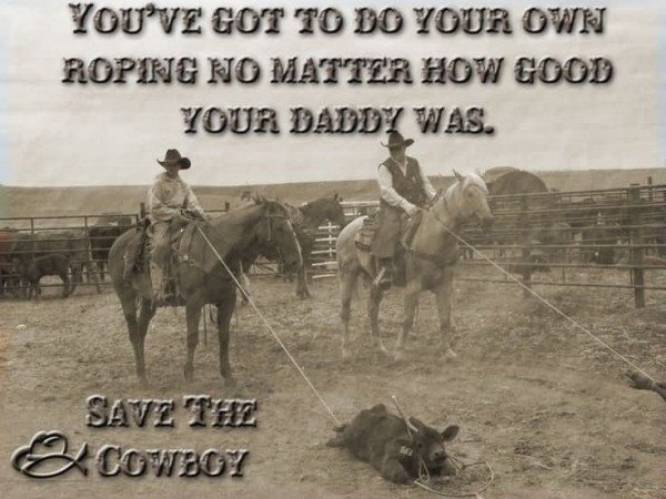 Youve got to do your own ropin no matter how good your daddy was