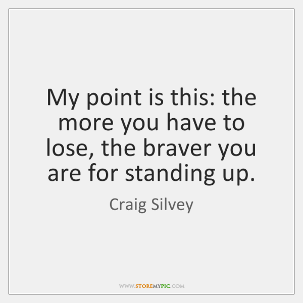 My point is this: the more you have to lose, the braver ...