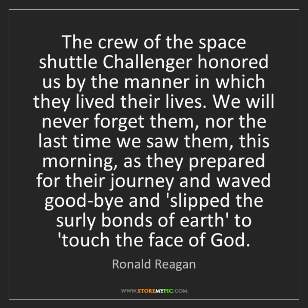 Ronald Reagan: The crew of the space shuttle Challenger honored us by...