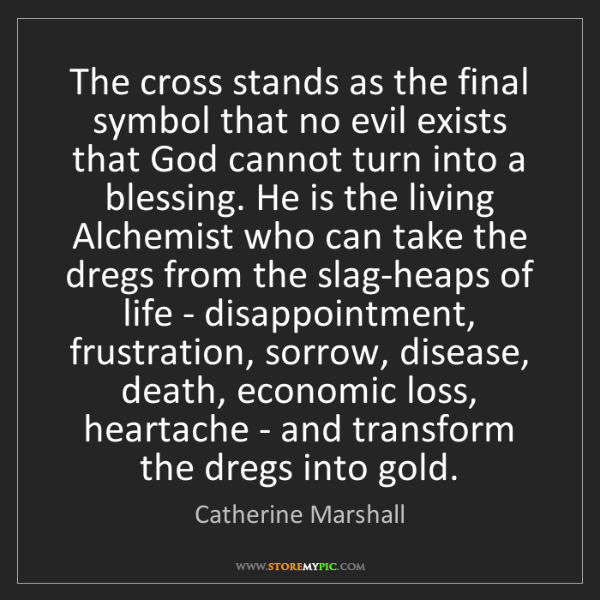 Catherine Marshall: The cross stands as the final symbol that no evil exists...