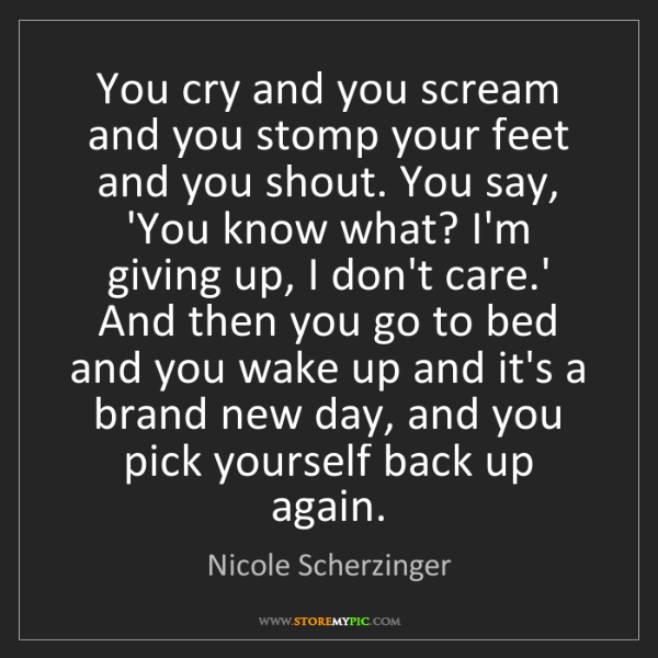 Nicole Scherzinger: You cry and you scream and you stomp your feet and you...