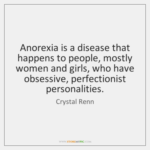 Anorexia is a disease that happens to people, mostly women and girls, ...