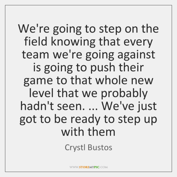 We're going to step on the field knowing that every team we're ...