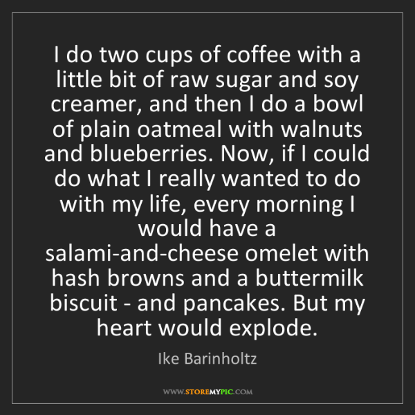 Ike Barinholtz: I do two cups of coffee with a little bit of raw sugar...