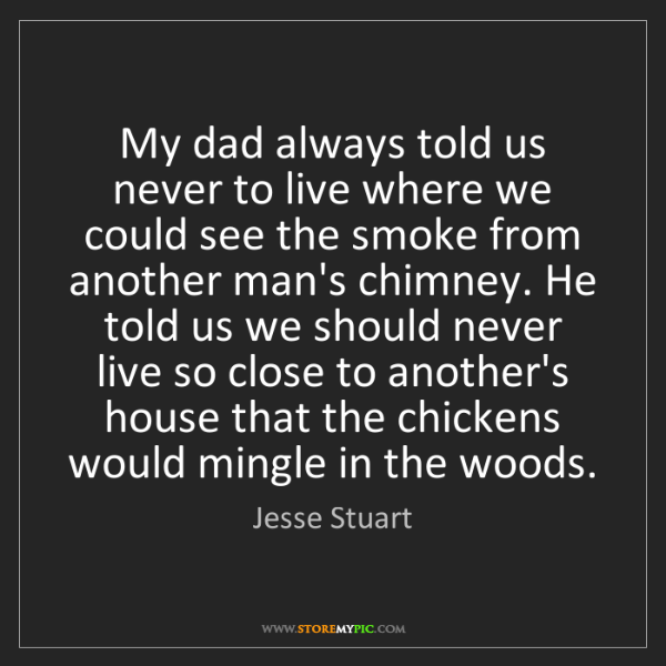 Jesse Stuart: My dad always told us never to live where we could see...