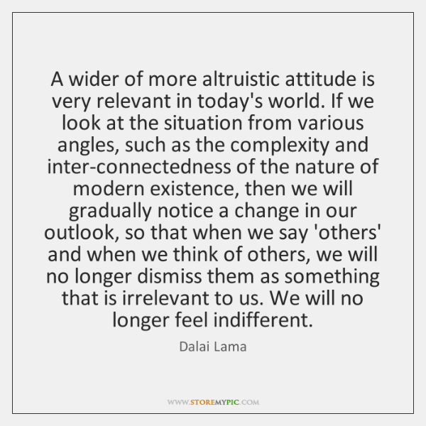 A wider of more altruistic attitude is very relevant in today's world. ...