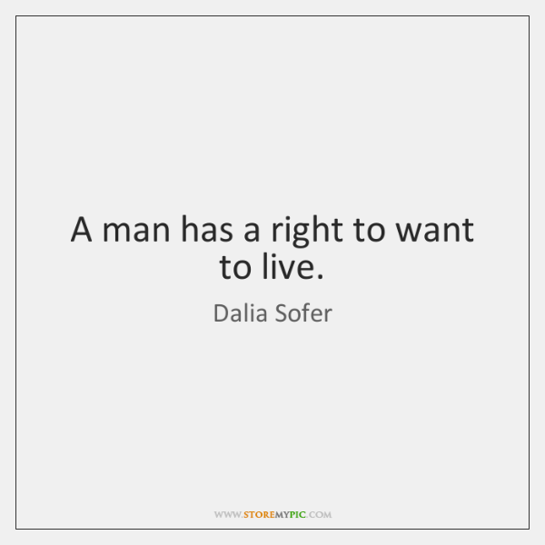 A man has a right to want to live.