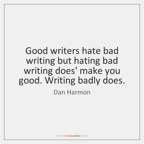 Good writers hate bad writing but hating bad writing does' make you ...