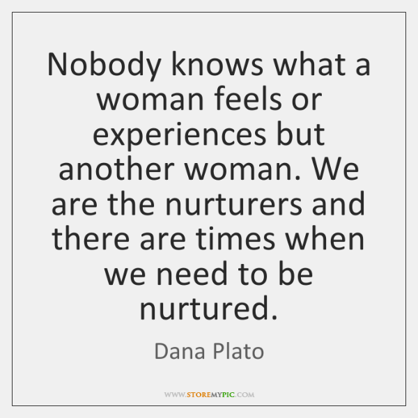Nobody knows what a woman feels or experiences but another woman. We ...