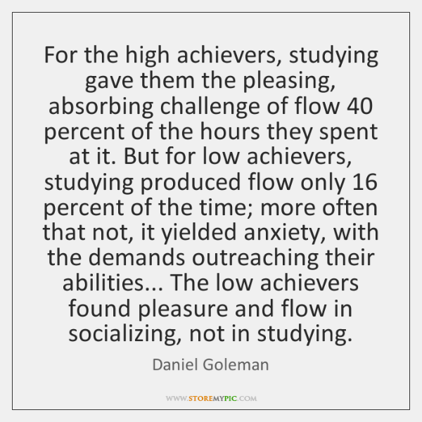 For the high achievers, studying gave them the pleasing, absorbing challenge of ...