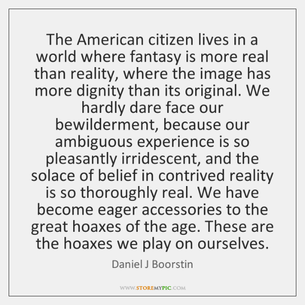 The American citizen lives in a world where fantasy is more real ...