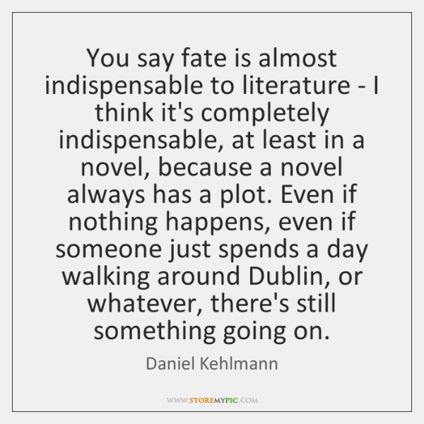 You say fate is almost indispensable to literature - I think it's ...