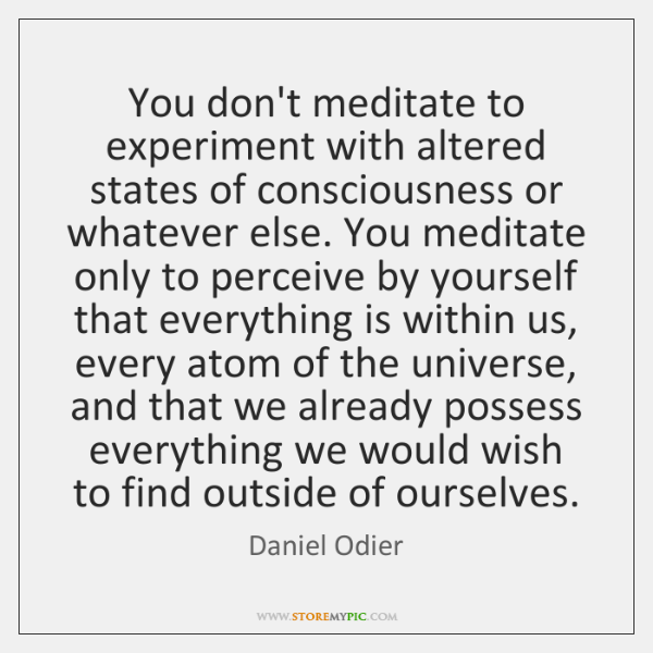 You don't meditate to experiment with altered states of consciousness or whatever ...