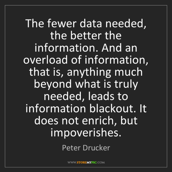 Peter Drucker: The fewer data needed, the better the information. And...