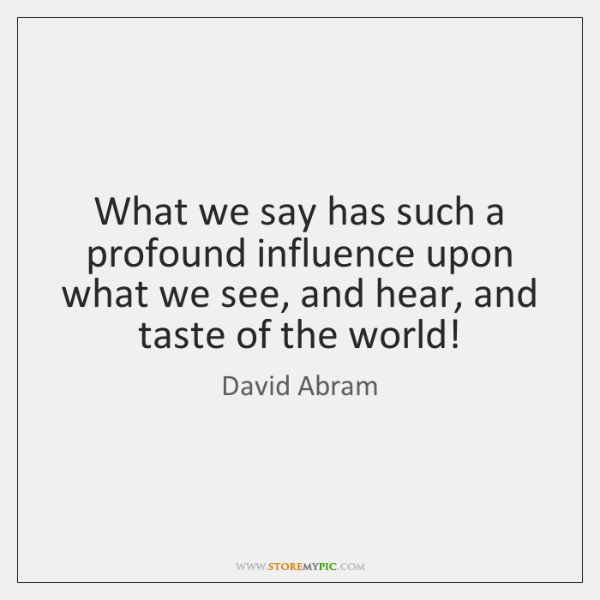 What we say has such a profound influence upon what we see, ...