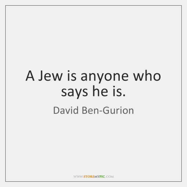 A Jew is anyone who says he is.