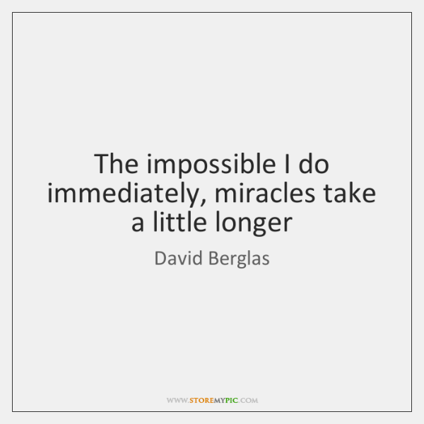 The impossible I do immediately, miracles take a little longer