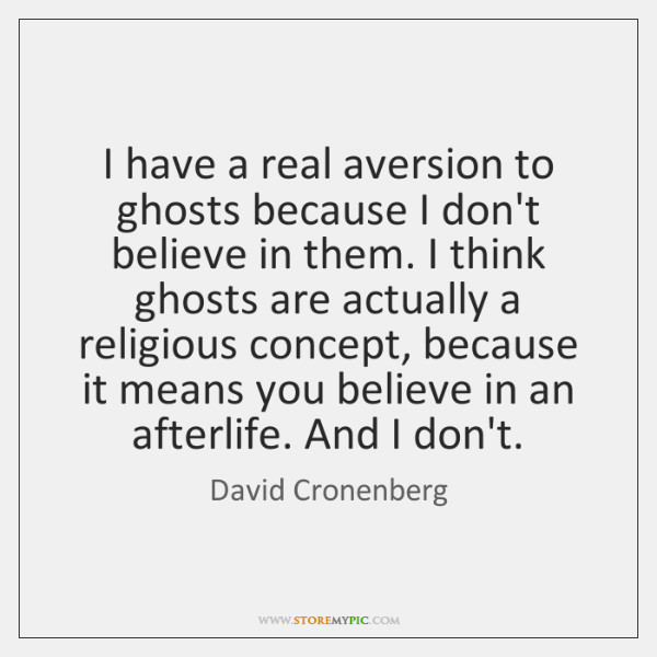 I have a real aversion to ghosts because I don't believe in ...