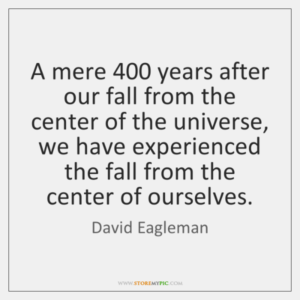 A mere 400 years after our fall from the center of the universe, ...