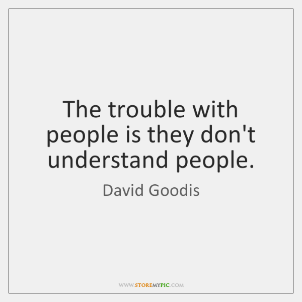 The trouble with people is they don't understand people.