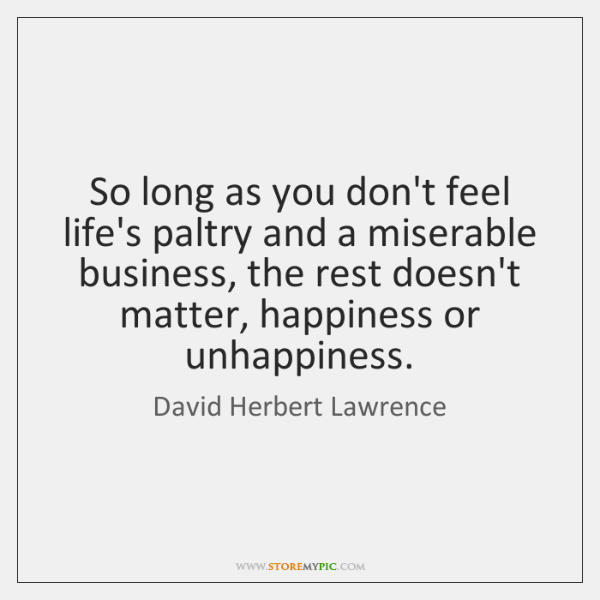 So long as you don't feel life's paltry and a miserable business, ...