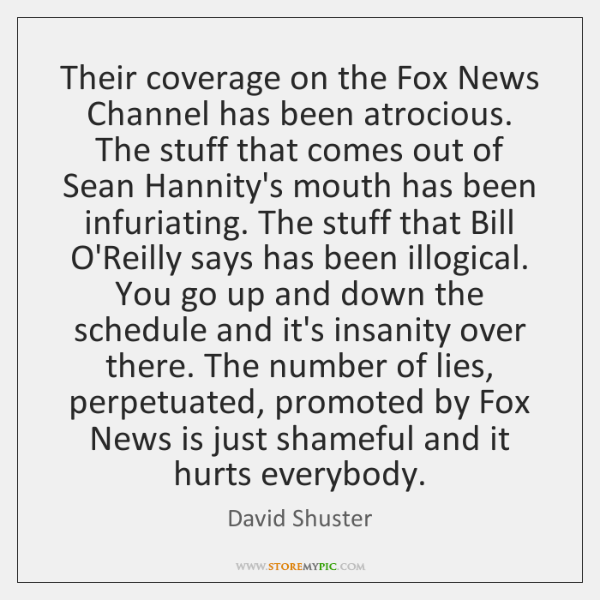 Their coverage on the Fox News Channel has been atrocious. The stuff ...