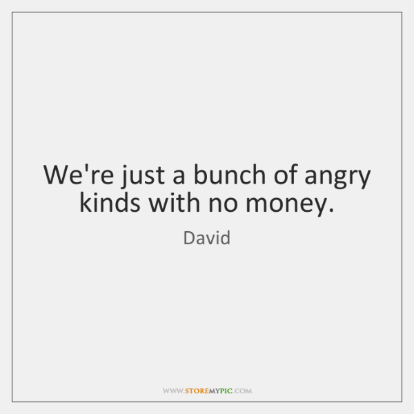 We're just a bunch of angry kinds with no money.