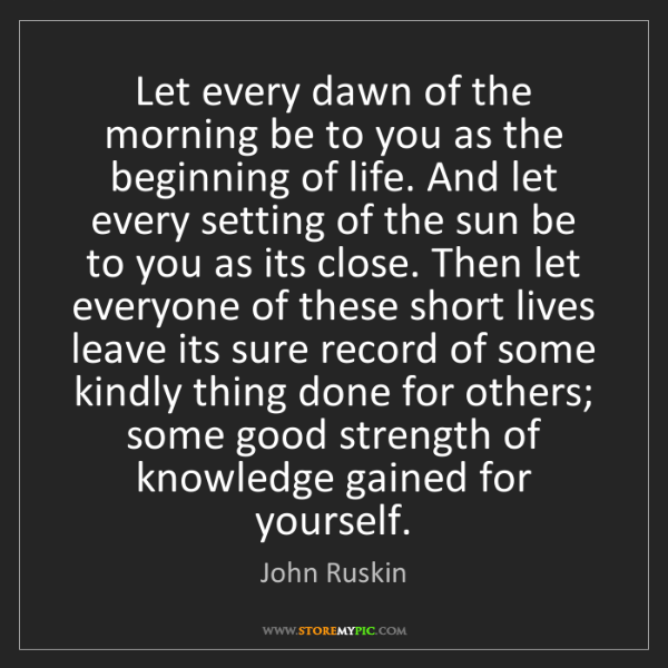 John Ruskin: Let every dawn of the morning be to you as the beginning...