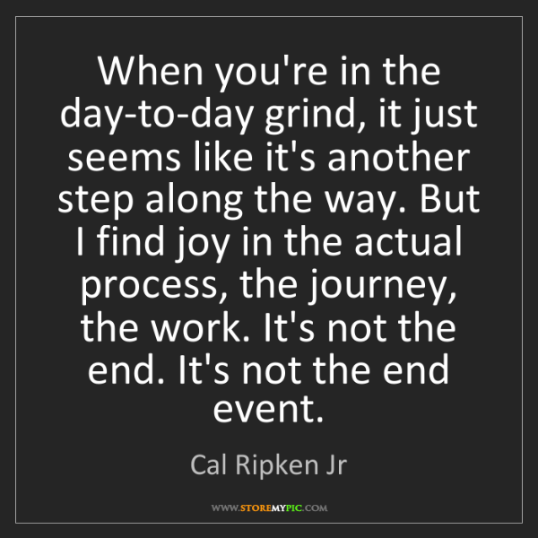 Cal Ripken Jr: When you're in the day-to-day grind, it just seems like...