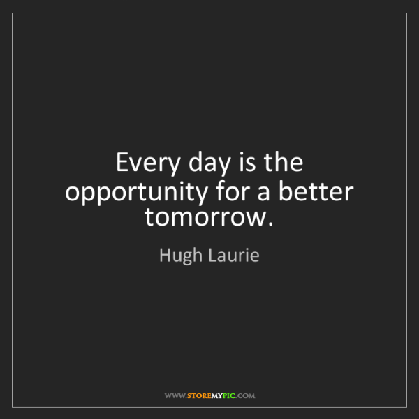 Hugh Laurie: Every day is the opportunity for a better tomorrow.