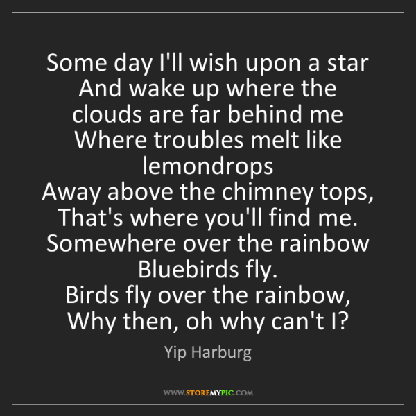Yip Harburg: Some day I'll wish upon a star   And wake up where the...