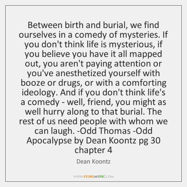 Between birth and burial, we find ourselves in a comedy of mysteries. ...